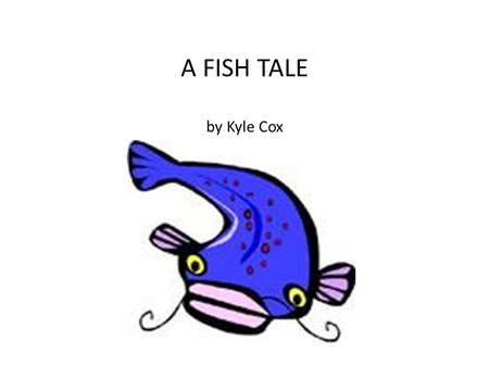 A FISH TALE by Kyle Cox. One summer when I was 8 years old, my dad asked me if wanted to go fishing at the pond that was close to our house. It was an.
