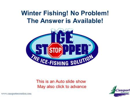 Www.cansportrecreation.com Winter Fishing! No Problem! The Answer is Available! This is an Auto slide show May also click to advance.