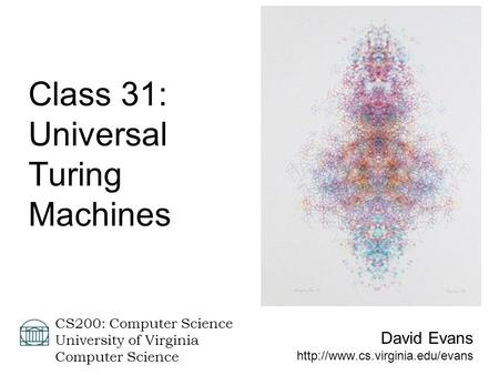 David Evans  CS200: Computer Science University of Virginia Computer Science Class 31: Universal Turing Machines.