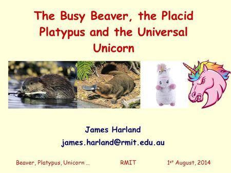 The Busy Beaver, the Placid Platypus and the Universal Unicorn Beaver, Platypus, Unicorn … RMIT 1 st August, 2014 James Harland