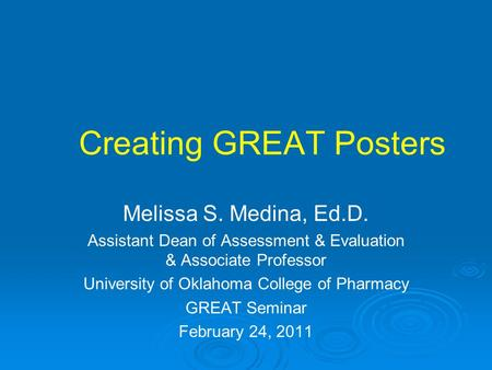 Creating GREAT Posters Melissa S. Medina, Ed.D. Assistant Dean of Assessment & Evaluation & Associate Professor University of Oklahoma College of Pharmacy.