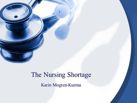 The Nursing Shortage Karin Mogren-Kuzma Learning Objectives The student will be able to describe the current and projected nursing shortage. The student.