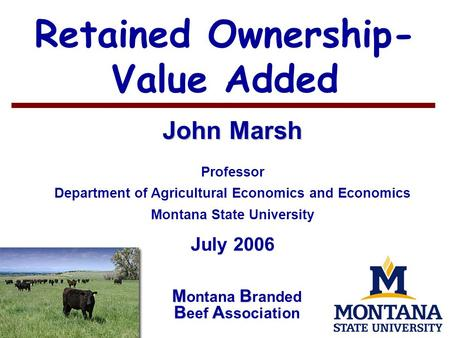 1 Retained Ownership- Value Added John Marsh Professor Department of Agricultural Economics and Economics Montana State University July 2006 MB BA M ontana.