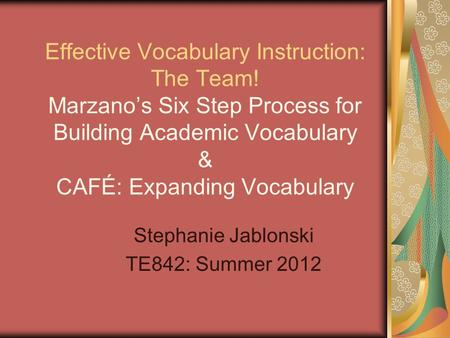 Effective Vocabulary Instruction: The Team! Marzano's Six Step Process for Building Academic Vocabulary & CAFÉ: Expanding Vocabulary Stephanie Jablonski.