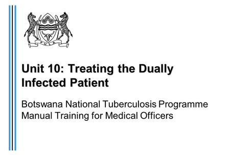 Unit 10: Treating the Dually Infected Patient Botswana National Tuberculosis Programme Manual Training for Medical Officers.