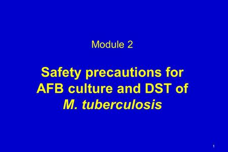Module 2 Safety precautions for AFB culture and DST of M. tuberculosis 1.