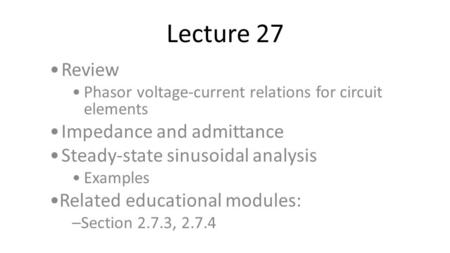 Lecture 27 Review Phasor voltage-current relations for circuit elements Impedance and admittance Steady-state sinusoidal analysis Examples Related educational.