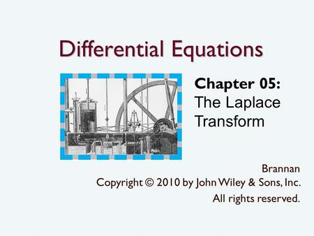 Differential Equations Brannan Copyright © 2010 by John Wiley & Sons, Inc. All rights reserved. Chapter 05: The Laplace Transform.