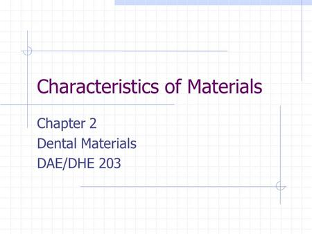 Characteristics of Materials Chapter 2 Dental Materials DAE/DHE 203.