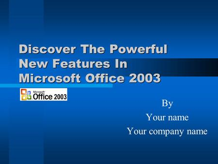 Discover The Powerful New Features In Microsoft Office 2003 By Your name Your company name.