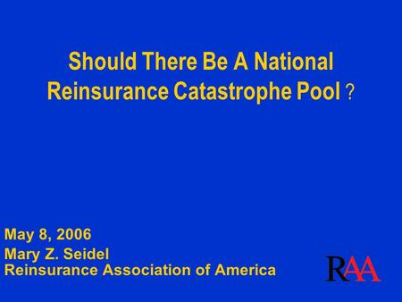 Should There Be A National Reinsurance Catastrophe Pool ? May 8, 2006 Mary Z. Seidel Reinsurance Association of America.