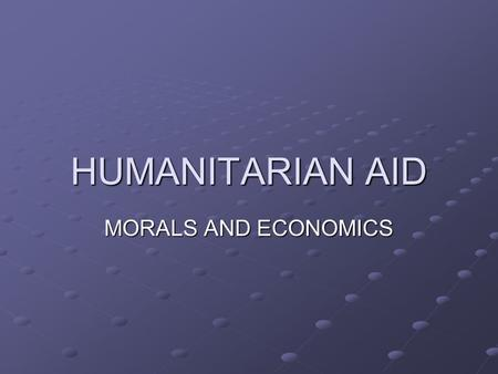 HUMANITARIAN AID MORALS AND ECONOMICS. Why is aid needed?