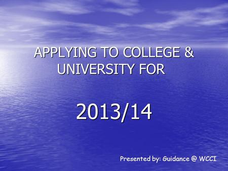 APPLYING TO COLLEGE & UNIVERSITY FOR 2013/14 Presented by: WCCI.