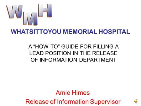 "Amie Himes Release of Information Supervisor WHATSITTOYOU MEMORIAL HOSPITAL A ""HOW-TO"" GUIDE FOR FILLING A LEAD POSITION IN THE RELEASE OF INFORMATION."