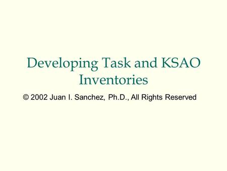 Developing Task and KSAO Inventories © 2002 Juan I. Sanchez, Ph.D., All Rights Reserved.
