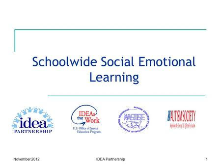 Schoolwide Social Emotional Learning November 2012IDEA Partnership1.