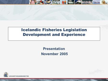 Icelandic Fisheries Legislation Development and Experience Presentation November 2005.