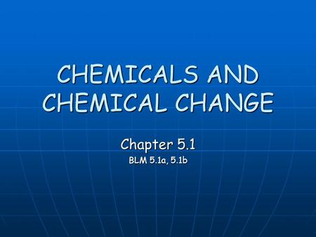CHEMICALS AND CHEMICAL CHANGE Chapter 5.1 BLM 5.1a, 5.1b.