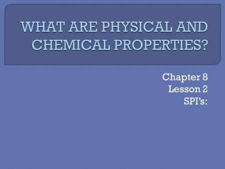 Chapter 8 Lesson 2 SPI's:. Physical and Chemical Properties.