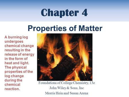 Chapter 4 Foundations of College Chemistry, 13e John Wiley & Sons, Inc Morris Hein and Susan Arena Properties of Matter A burning log undergoes chemical.