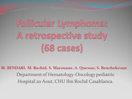 M. BENDARI, M. Rachid, S. Marouane, A. Quessar, S. Benchekroun Department of Hematology-Oncology pediatric Hospital 20 Aout, CHU Ibn Rochd Casablanca.