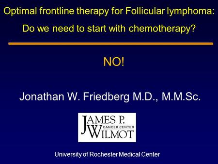 Jonathan W. Friedberg M.D., M.M.Sc. University of Rochester Medical Center Optimal frontline therapy for Follicular lymphoma: Do we need to start with.