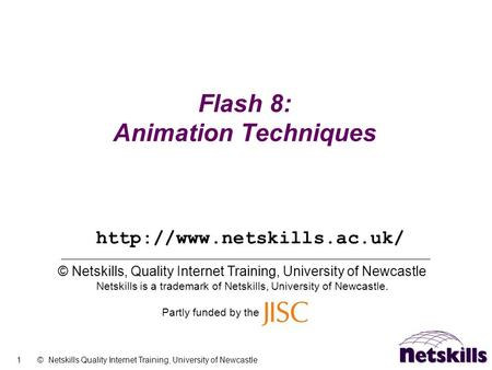 1 © Netskills Quality Internet Training, University of Newcastle Flash 8: Animation Techniques © Netskills, Quality Internet Training, University of Newcastle.