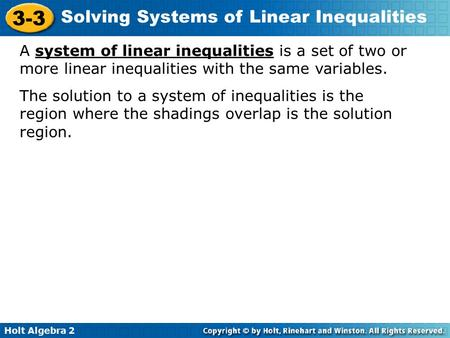 A system of linear inequalities is a set of two or more linear inequalities with the same variables. The solution to a system of inequalities is the region.