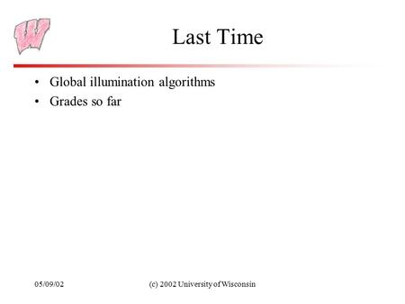 05/09/02(c) 2002 University of Wisconsin Last Time Global illumination algorithms Grades so far.