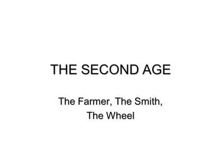 THE SECOND AGE The Farmer, The Smith, The Wheel. Farmer, Smith, Wheel  Social influences of copper and iron  The Common ground  The wheel  Glass 