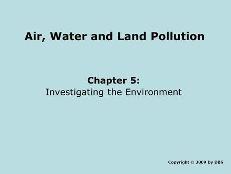 Air, Water <strong>and</strong> <strong>Land</strong> <strong>Pollution</strong> Chapter 5: Investigating the Environment Copyright © 2009 by DBS.