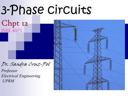 3-Phase circuits Chpt 12 INEL 4075 Dr. Sandra Cruz-Pol Professor Electrical Engineering UPRM.
