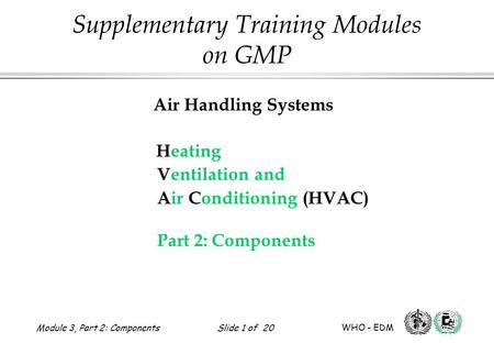 Air Handling Systems Heating Ventilation and Air Conditioning (HVAC) Part 2: Components Supplementary Training Modules on GMP Module 3, Part 2: Components.