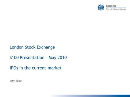 London Stock Exchange S100 Presentation – May 2010 IPOs in the current market May 2010.