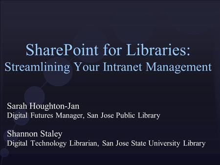 SharePoint for Libraries: Streamlining Your Intranet Management Sarah Houghton-Jan Digital Futures Manager, San Jose Public Library Shannon Staley Digital.