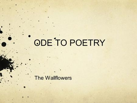 ODE TO POETRY The Wallflowers. DEFINITION ode /od/ Noun 1. A lyric poem in the form of an address to a particular subject, often elevated in style or.