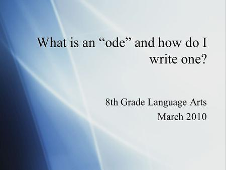 "What is an ""ode"" and how do I write one? 8th Grade Language Arts March 2010 8th Grade Language Arts March 2010."