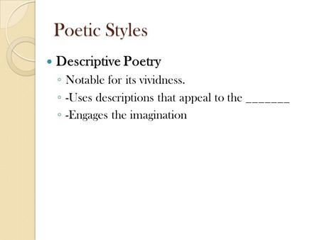 Poetic Styles Descriptive Poetry ◦ Notable for its vividness. ◦ -Uses descriptions that appeal to the _______ ◦ -Engages the imagination.