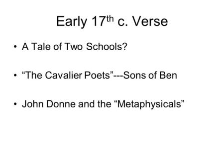 "Early 17 th c. Verse A Tale of Two Schools? ""The Cavalier Poets""---Sons of Ben John Donne and the ""Metaphysicals"""