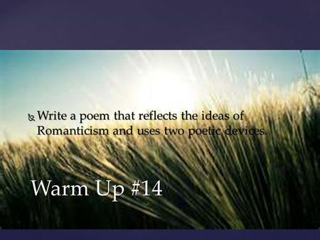 Warm Up #14  Write a poem that reflects the ideas of Romanticism and uses two poetic devices.