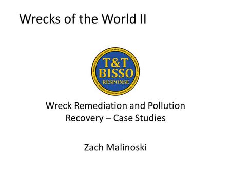 Wrecks of the World II Wreck Remediation and Pollution Recovery – Case Studies Zach Malinoski.