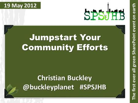 19 May 2012 Jumpstart Your Community Efforts Christian #SPSJHB The first ever all green SharePoint event on earth.