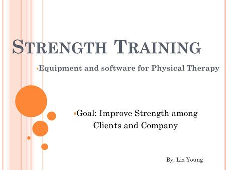 S TRENGTH T RAINING  Equipment and software for Physical Therapy  Goal: Improve Strength among Clients and Company By: Liz Young.