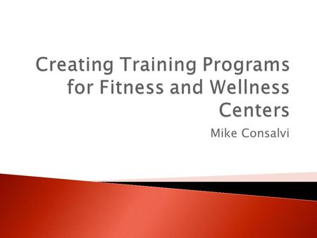 Mike Consalvi. Goal To generate useful and understandable training programs for a specific population of members/clientele at a fitness, wellness, or.