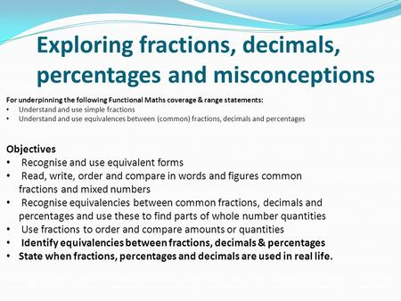 Exploring fractions, decimals, percentages and misconceptions For underpinning the following Functional Maths coverage & range statements: Understand and.