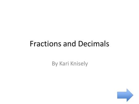 Fractions and Decimals By Kari Knisely. Introduction Objective: The learner will understand how fractions and decimals are equivalent as well as how to.