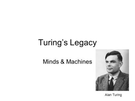 "Turing's Legacy Minds & Machines Alan Turing. ""I believe that in about fifty years' time it will be possible to programme computers, with a storage capacity."