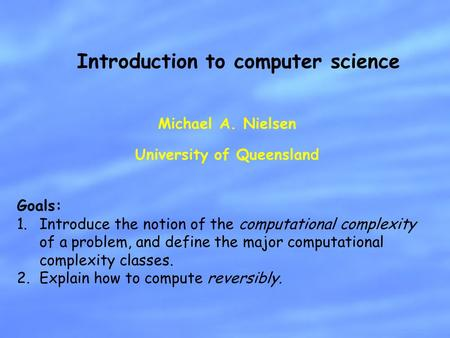Michael A. Nielsen University of Queensland Introduction to computer science Goals: 1.Introduce the notion of the computational complexity of a problem,