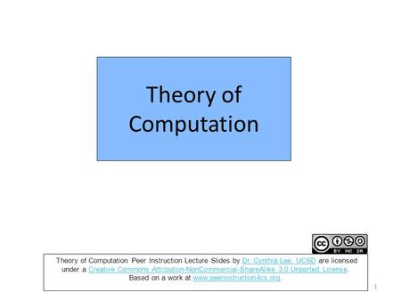Theory of Computation 1 Theory of Computation Peer Instruction Lecture Slides by Dr. Cynthia Lee, UCSD are licensed under a Creative Commons Attribution-NonCommercial-ShareAlike.