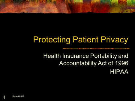 1 Protecting Patient Privacy Health Insurance Portability and Accountability Act of 1996 HIPAA Revised 1/6/12.